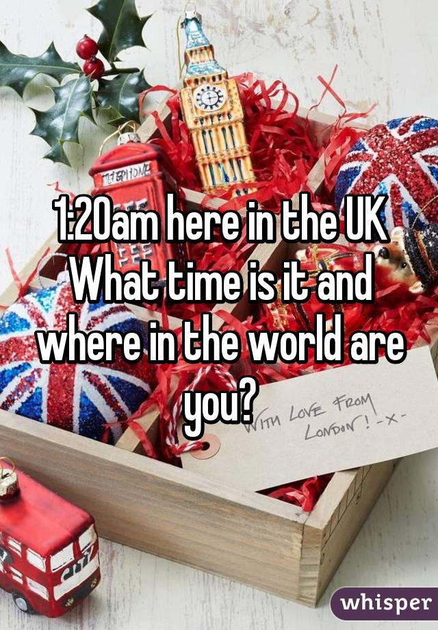 1:20am here in the UK What time is it and where in the world are you?