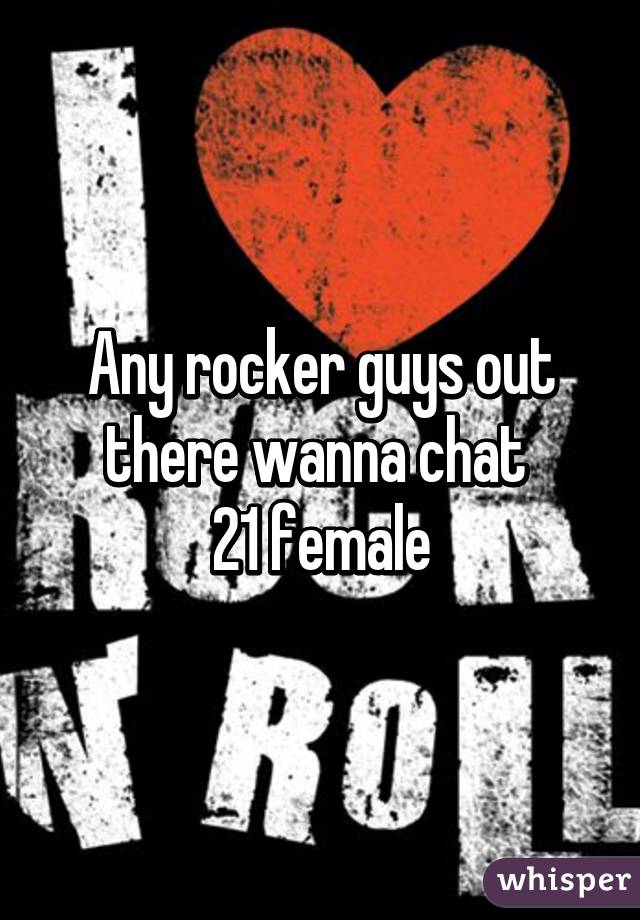 Any rocker guys out there wanna chat   21 female