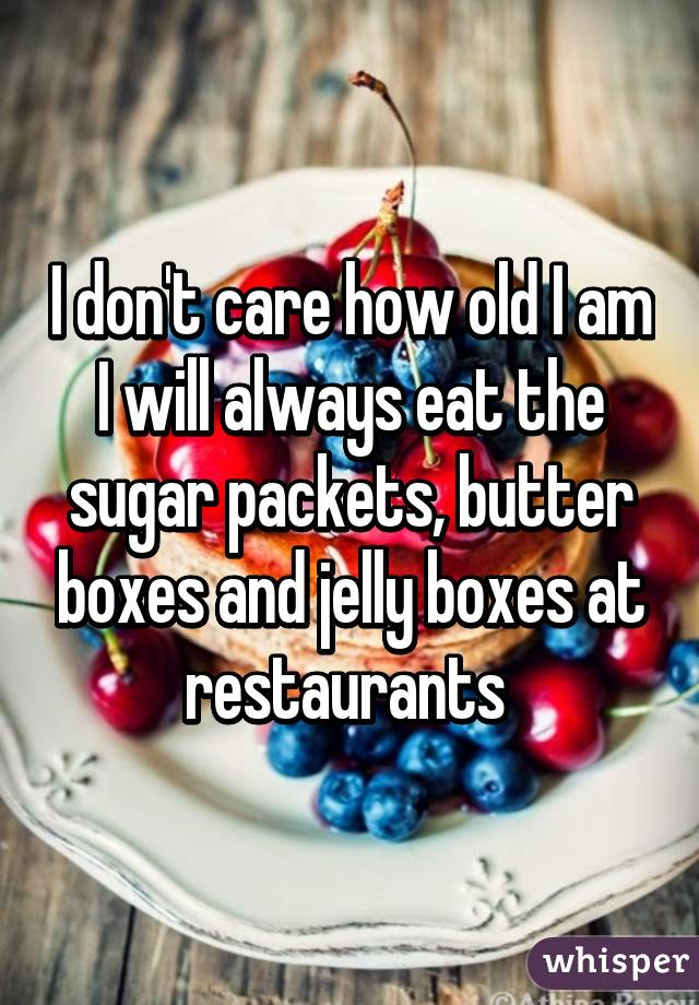 I don't care how old I am I will always eat the sugar packets, butter boxes and jelly boxes at restaurants
