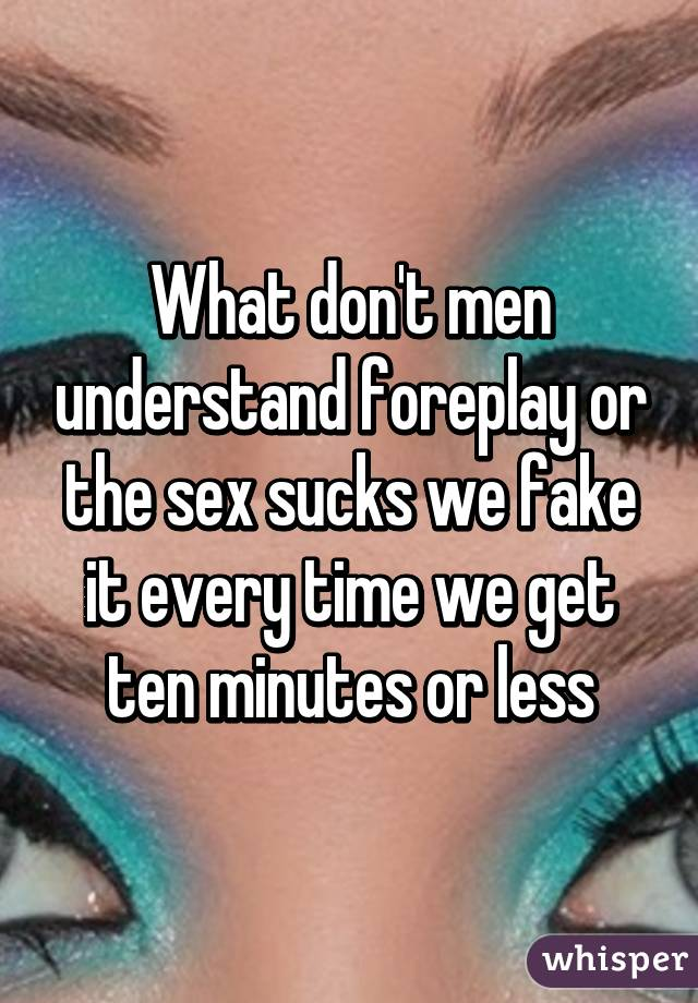 What don't men understand foreplay or the sex sucks we fake it every time we get ten minutes or less