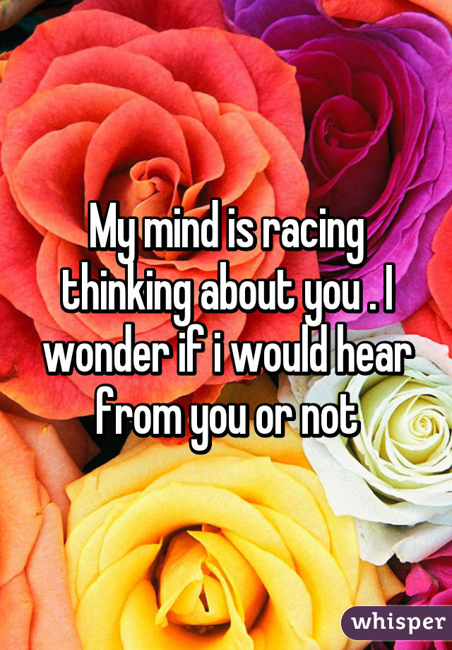My mind is racing thinking about you . I wonder if i would hear from you or not