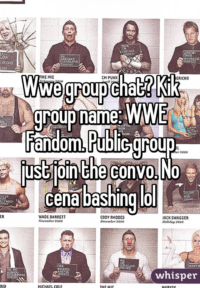 Wwe group chat? Kik group name: WWE Fandom. Public group just join the convo. No cena bashing lol