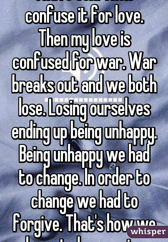 I have sex. Then confuse it for love. Then my love is confused for war. War breaks out and we both lose. Losing ourselves ending up being unhappy. Being unhappy we had to change. In order to change we had to forgive. That's how we learn to love again.