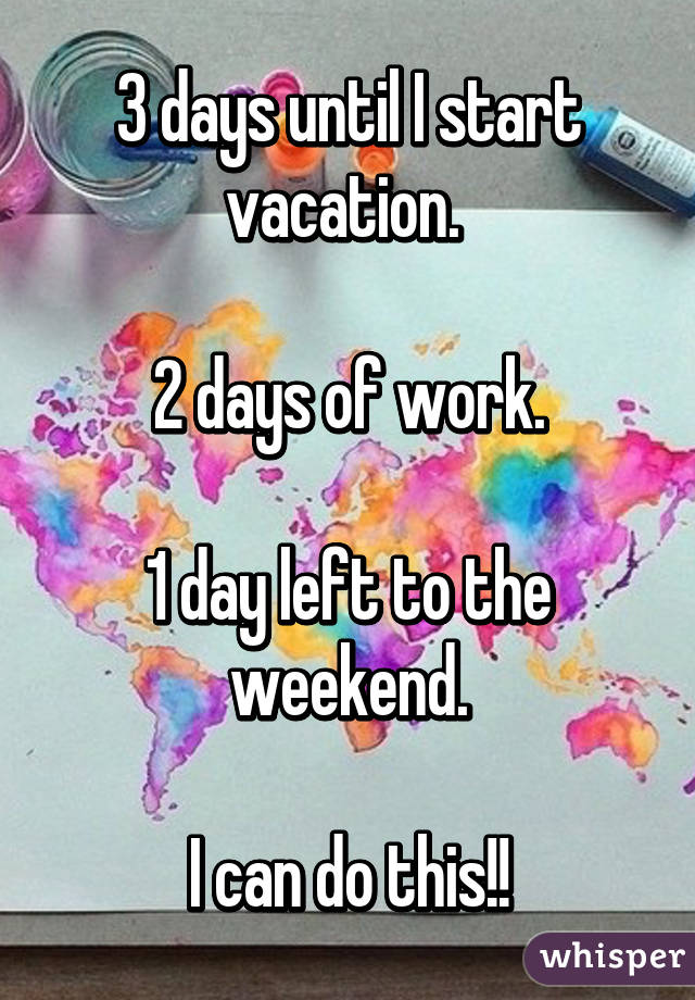3 Days Until I Start Vacation 2 Days Of Work 1 Day Left To The Weekend