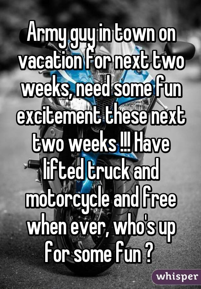 Army guy in town on vacation for next two weeks, need some fun excitement these next two weeks !!! Have lifted truck and motorcycle and free when ever, who's up for some fun ?