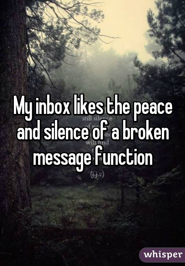 My inbox likes the peace and silence of a broken message function