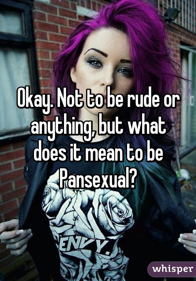 Okay. Not to be rude or anything, but what does it mean to be Pansexual?