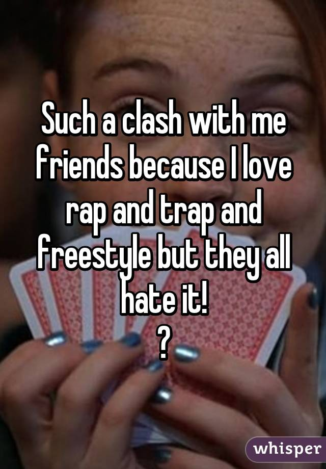 Such a clash with me friends because I love rap and trap and freestyle but they all hate it! 😂