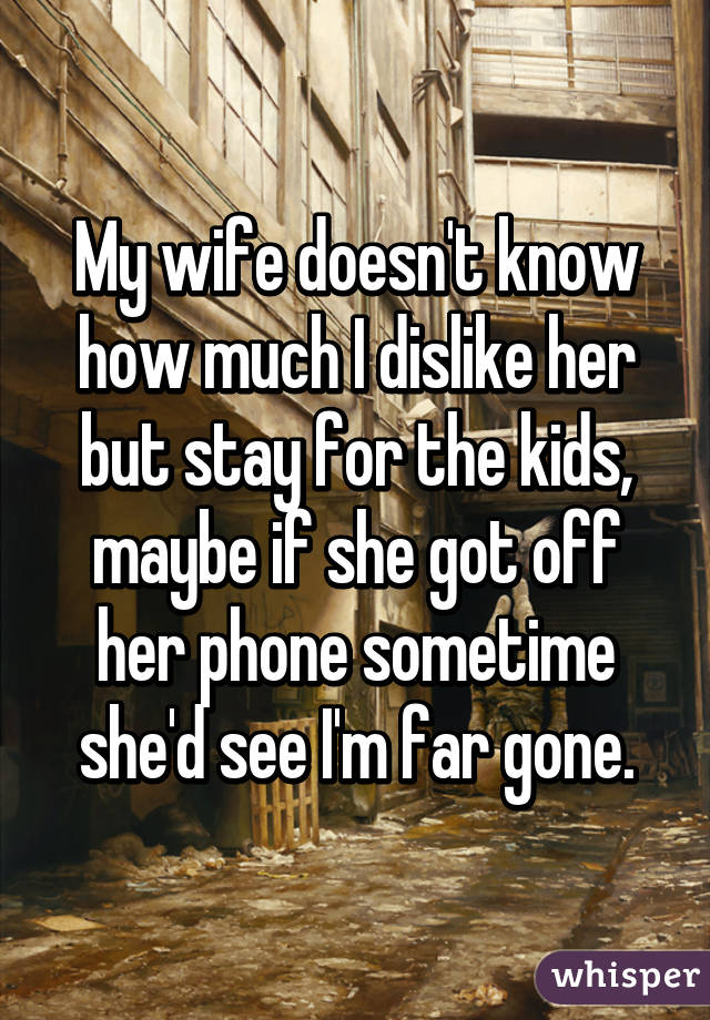 My wife doesn't know how much I dislike her but stay for the kids, maybe if she got off her phone sometime she'd see I'm far gone.