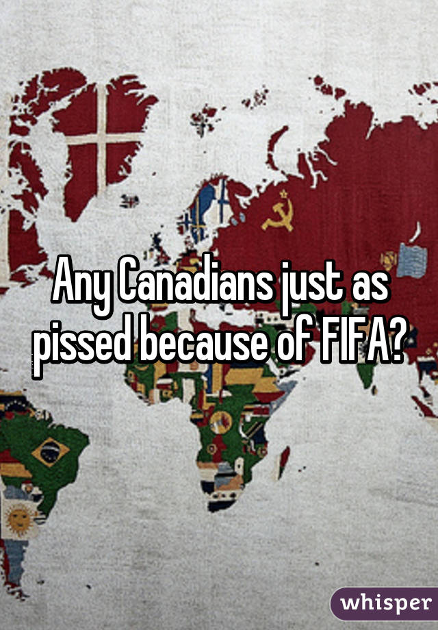 Any Canadians just as pissed because of FIFA?