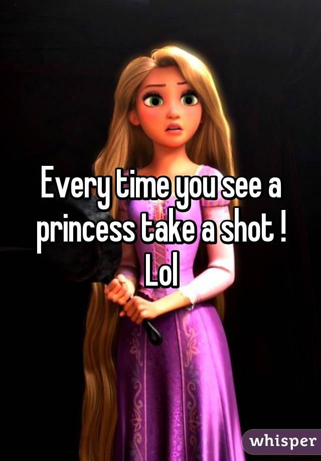 Every time you see a princess take a shot ! Lol