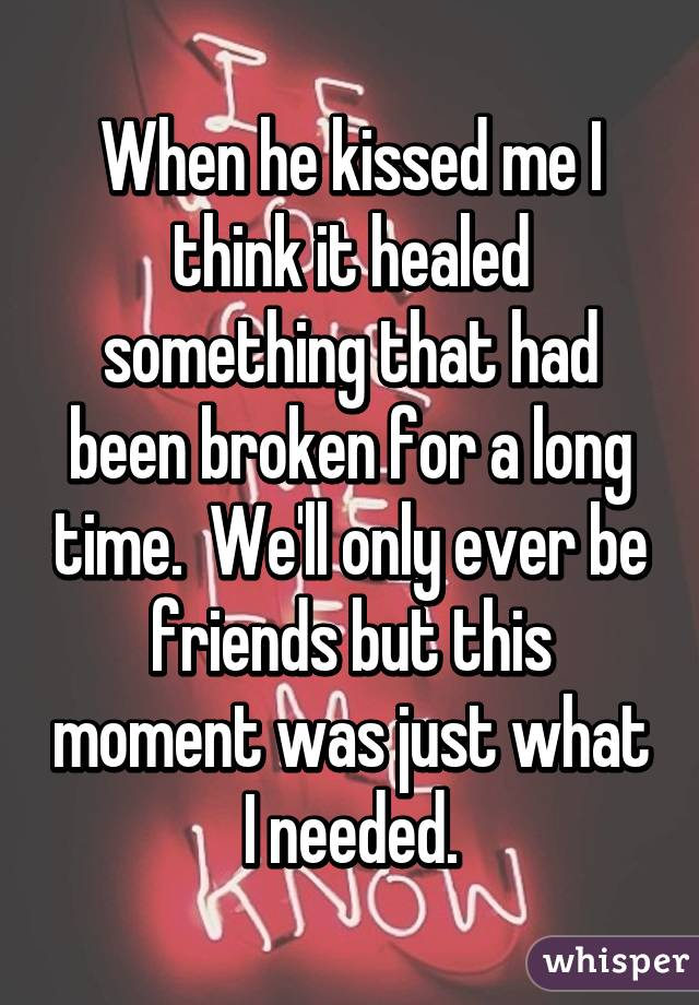 When he kissed me I think it healed something that had been broken