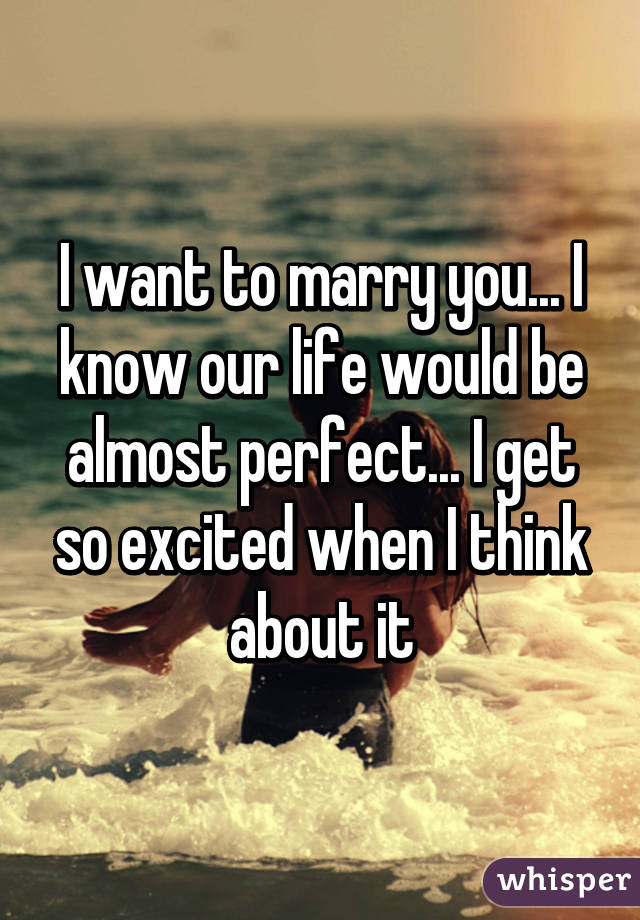 I want to marry you... I know our life would be almost perfect... I ... 12a3c5d212c