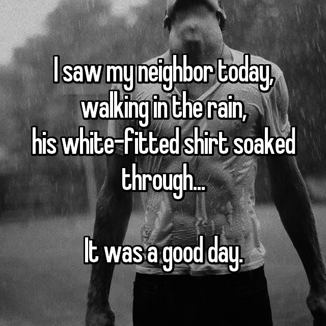 I saw my neighbor today, walking in the rain, his white-fitted shirt soaked through...  It was a good day.