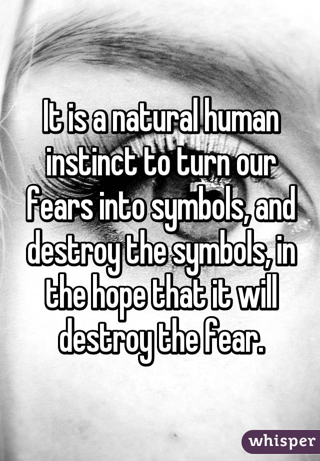 It Is A Natural Human Instinct To Turn Our Fears Into Symbols And