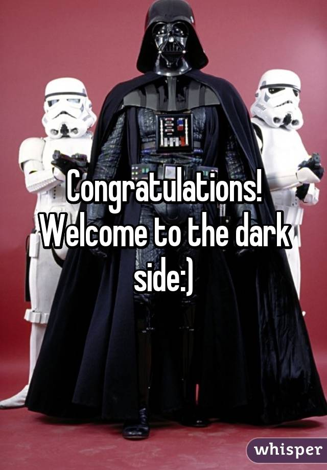 Congratulations Welcome To The Dark Side