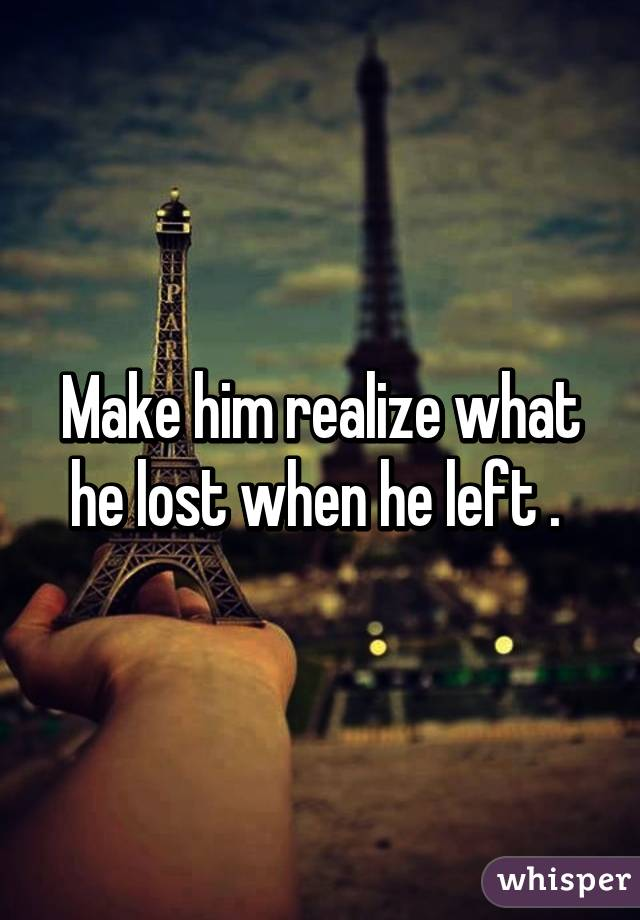 how to make a man realize what he lost
