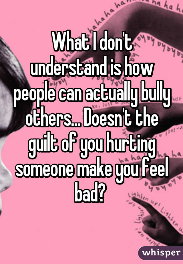 What I don't understand is how people can actually bully others