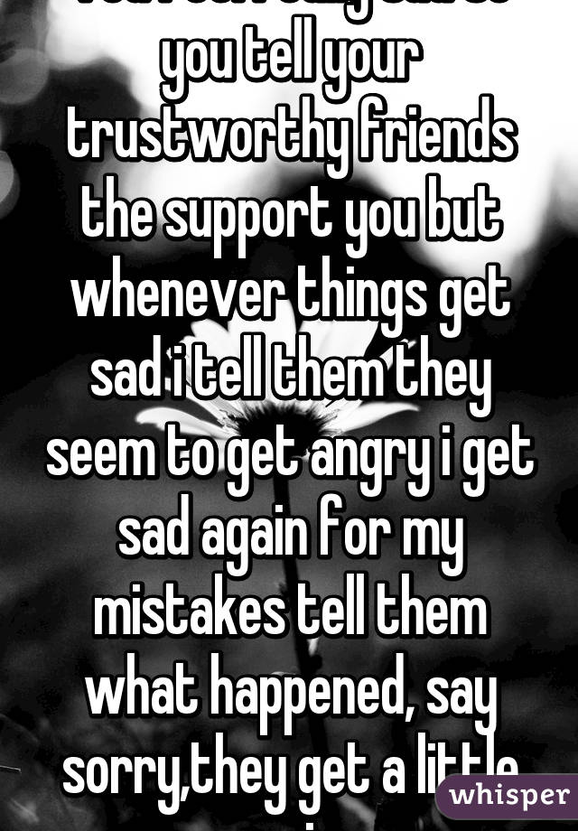 You feel really sad so you tell your trustworthy friends ...
