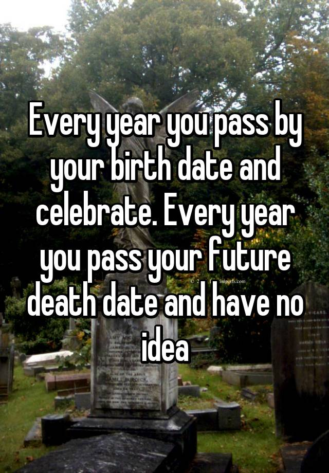 Every year you pass by your birth date and celebrate  Every year you