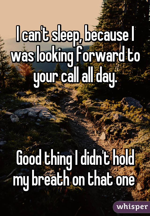 I Can T Sleep Because I Was Looking Forward To Your Call All Day