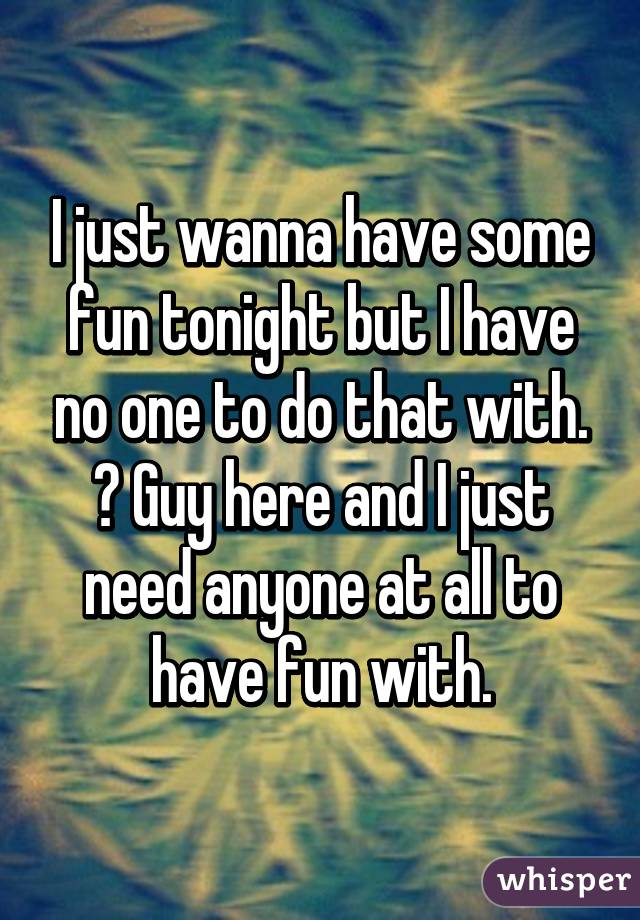 i want to have some fun tonight