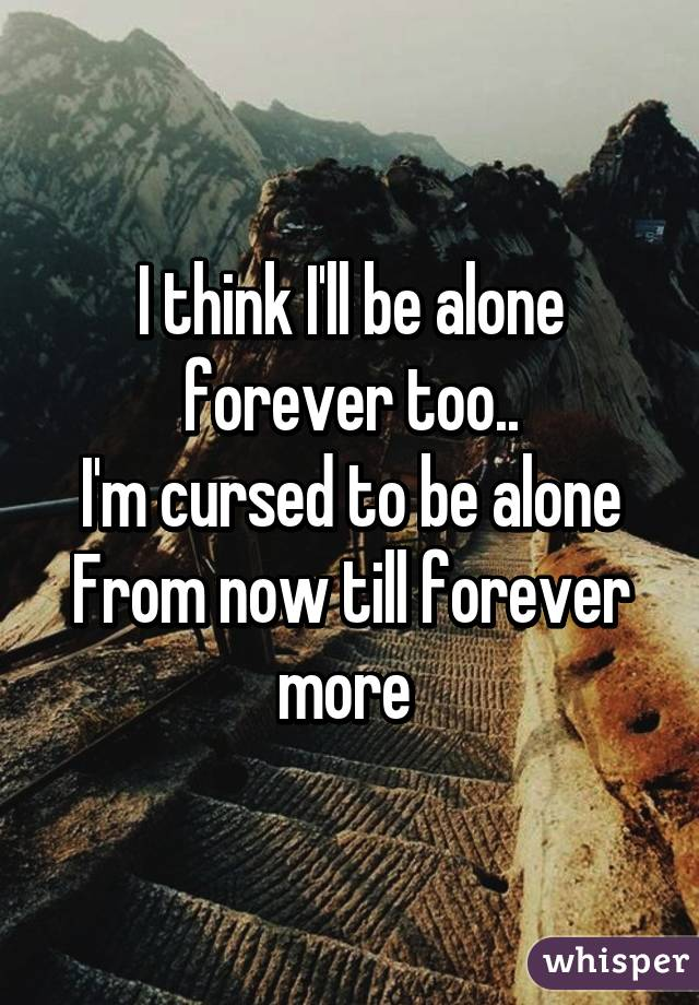 i think i ll be alone forever too i m cursed to be alone from now