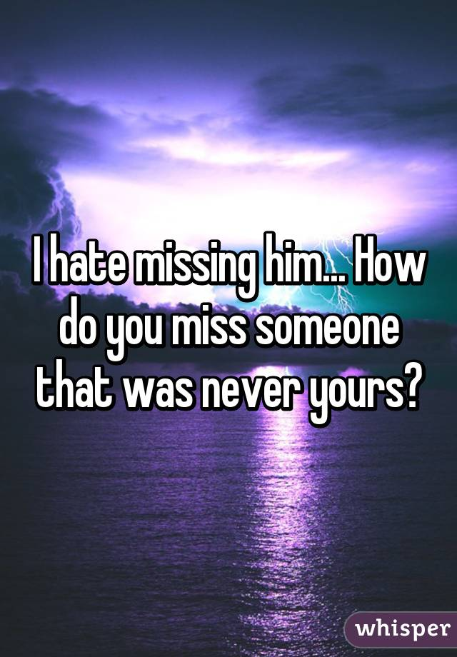i hate missing him how do you miss someone that was never yours