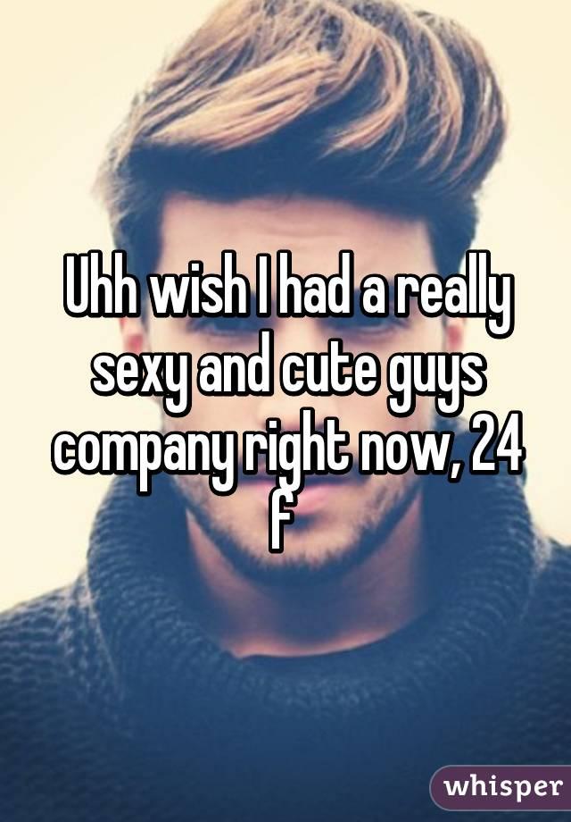 Uhh wish I had a really sexy and cute guys company right now, 24 f