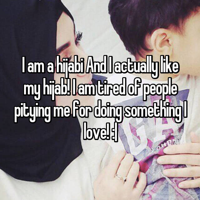 I am a hijabi And I actually like my hijab! I am tired of people pitying me for doing something I love! :|