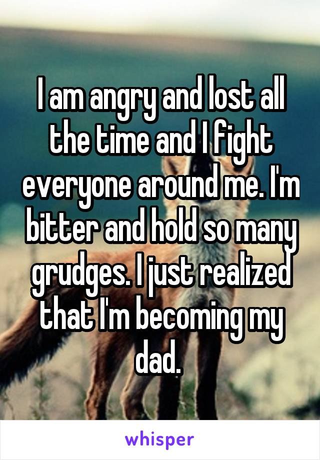 I am angry and lost all the time and I fight everyone around me. I'm bitter and hold so many grudges. I just realized that I'm becoming my dad.