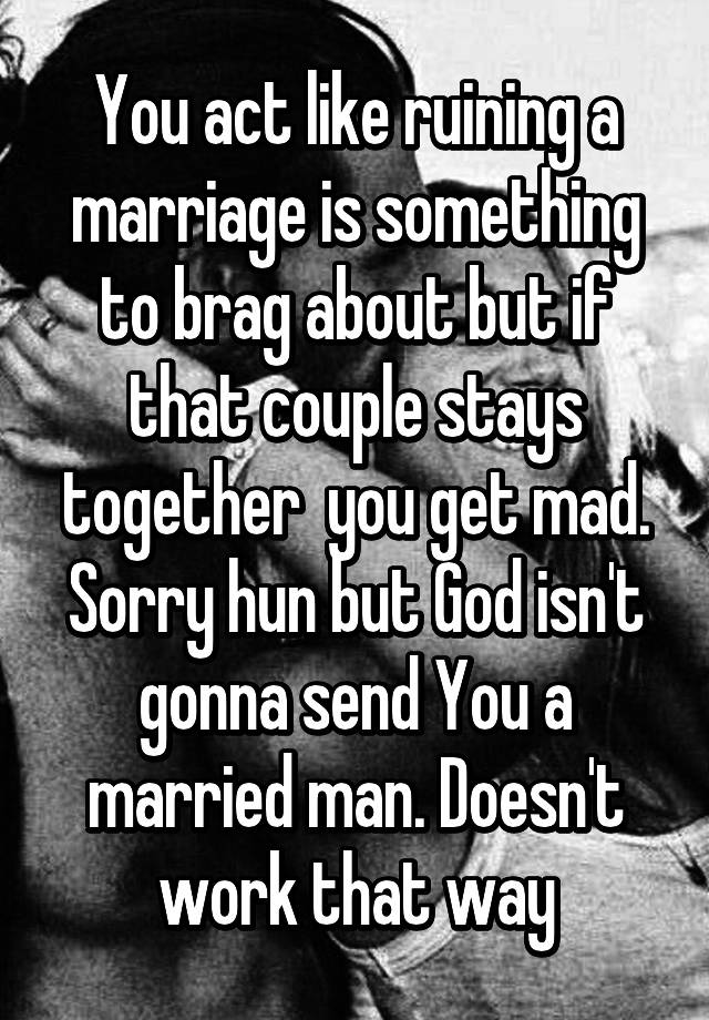 You act like ruining a marriage is something to brag about but if