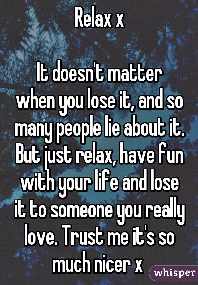 Relax x  It doesn't matter when you lose it, and so many people lie about it. But just relax, have fun with your life and lose it to someone you really love. Trust me it's so much nicer x