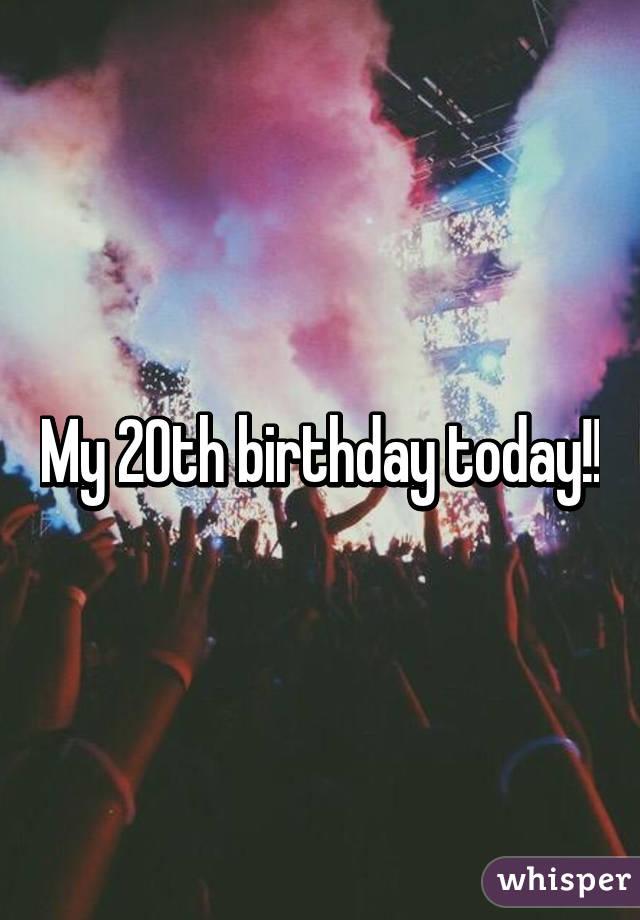 my 20th birthday today