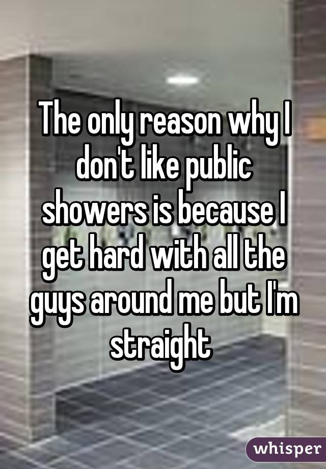 The Only Reason Why I Don T Like Public Showers Is Because I Get