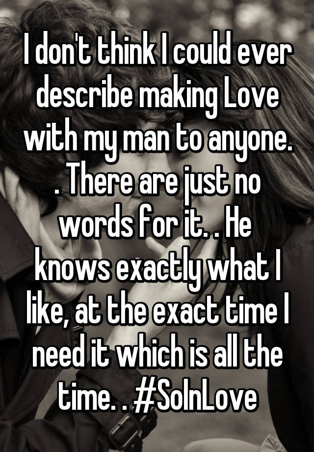 I Dont Think I Could Ever Describe Making Love With My Man To Anyone There Are Just No Words For It He Knows Exactly What I Like