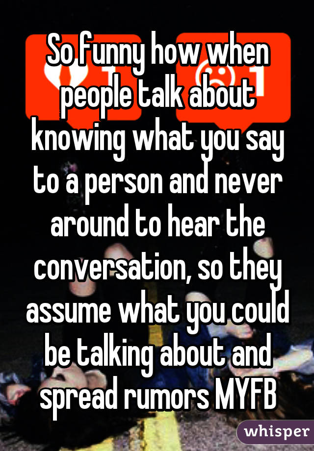 So Funny How When People Talk About Knowing What You Say To A Person And  Never