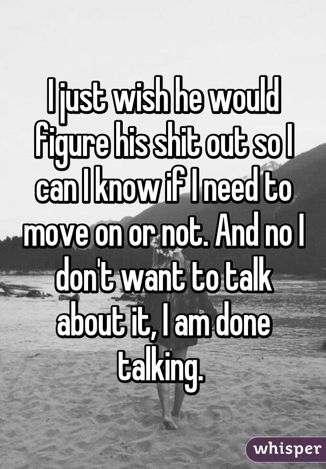 I just wish he would figure his shit out so I can I know if I need to move on or not. And no I don't want to talk about it, I am done talking.