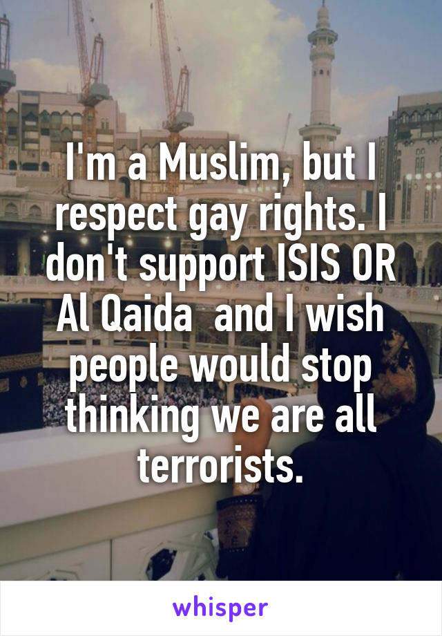 I'm a Muslim, but I respect gay rights. I don't support ISIS OR Al Qaida  and I wish people would stop thinking we are all terrorists.