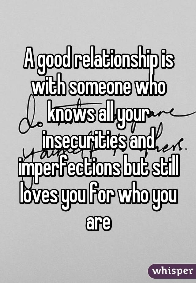 A good relationship is with someone who knows all your insecurities and imperfections but still loves you for who you are