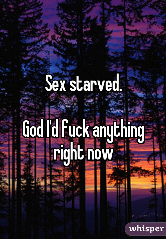 Sex starved.  God I'd fuck anything right now