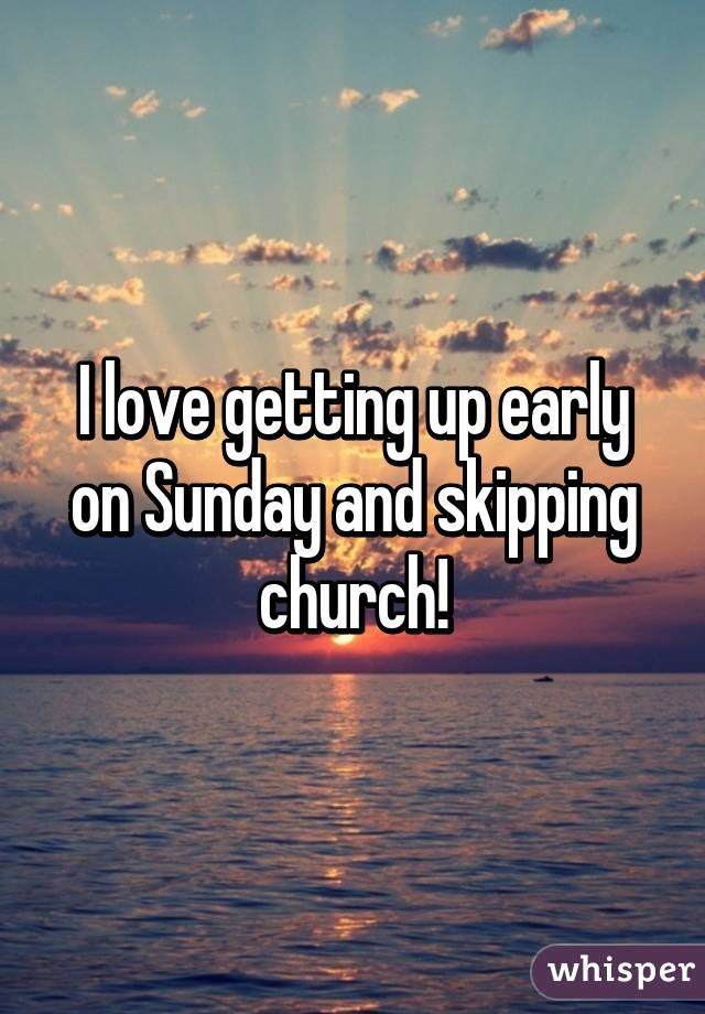 I love getting up early on Sunday and skipping church!