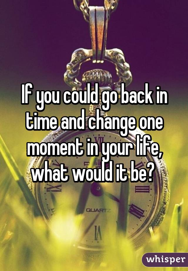 If you could go back in time and change one moment in your life, what would it be?