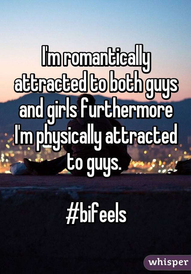 I'm romantically attracted to both guys and girls furthermore I'm physically attracted to guys.   #bifeels