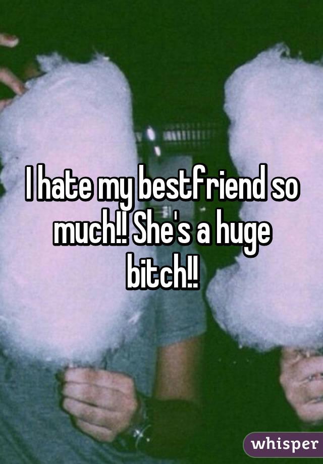 I hate my bestfriend so much!! She's a huge bitch!!