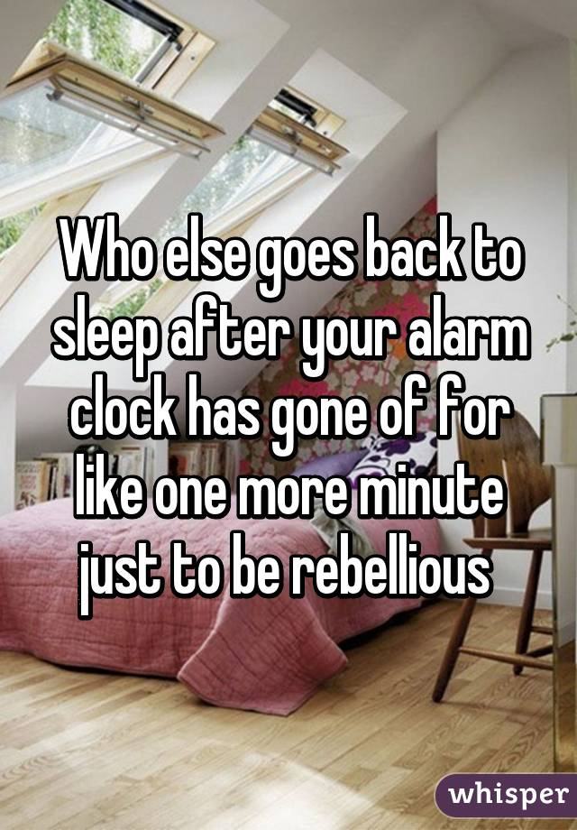Who else goes back to sleep after your alarm clock has gone of for like one more minute just to be rebellious
