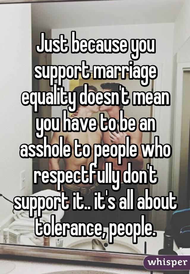 Just because you support marriage equality doesn't mean you have to be an asshole to people who respectfully don't support it.. it's all about tolerance, people.