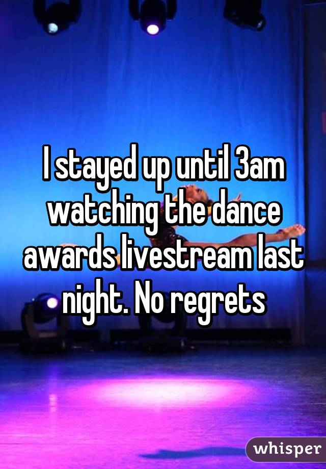 I stayed up until 3am watching the dance awards livestream last night. No regrets