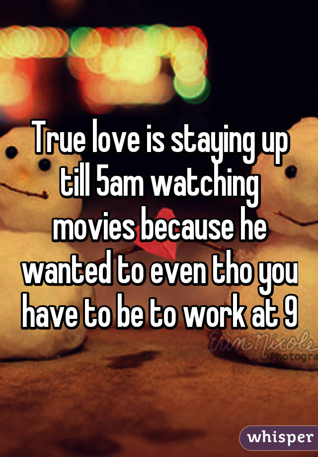 True love is staying up till 5am watching movies because he wanted to even tho you have to be to work at 9