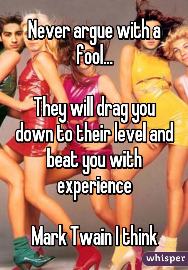 Never argue with a fool...  They will drag you down to their level and beat you with experience  Mark Twain I think